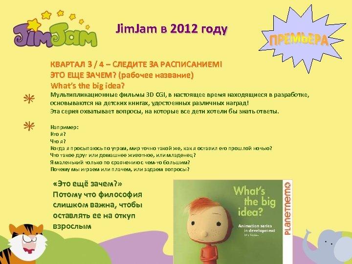Jim. Jam в 2012 году КВАРТАЛ 3 / 4 – СЛЕДИТЕ ЗА РАСПИСАНИЕМ! ЭТО