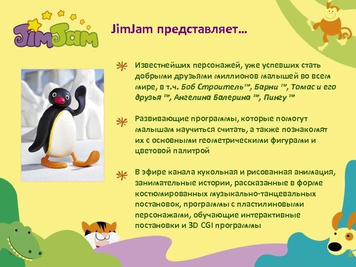 Jim. Jam представляет… Известнейших персонажей, уже успевших стать добрыми друзьями миллионов малышей во всем