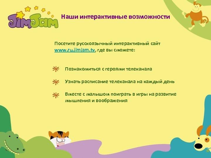 Наши интерактивные возможности Посетите русскоязычный интерактивный сайт www. ru. jimjam. tv, где вы сможете: