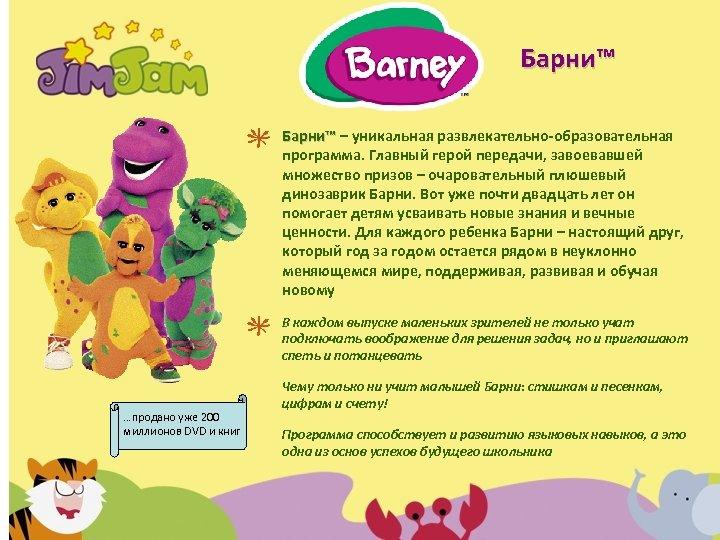 Барни™ – уникальная развлекательно-образовательная программа. Главный герой передачи, завоевавшей множество призов – очаровательный плюшевый