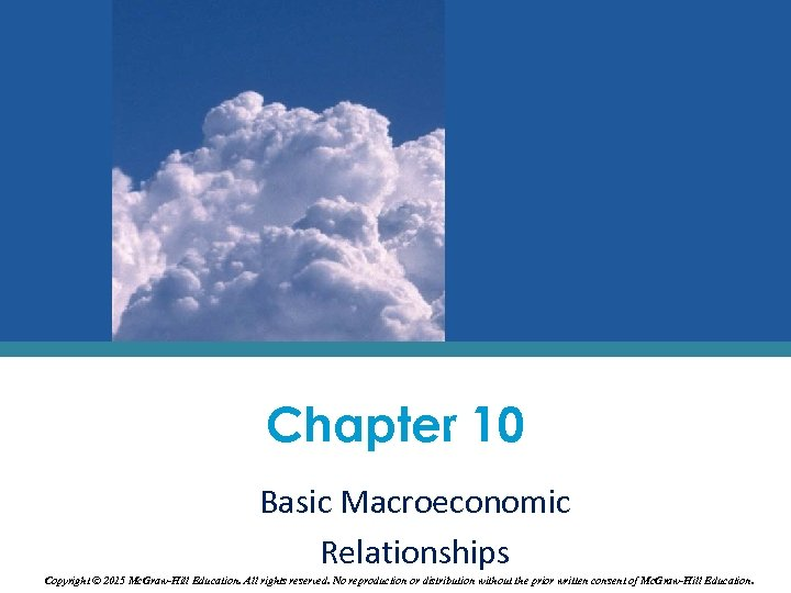 Chapter 10 Basic Macroeconomic Relationships Copyright © 2015 Mc. Graw-Hill Education. All rights reserved.