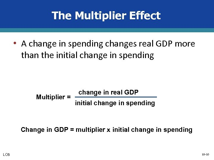 The Multiplier Effect • A change in spending changes real GDP more than the