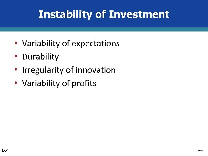 Instability of Investment • • LO 4 Variability of expectations Durability Irregularity of innovation
