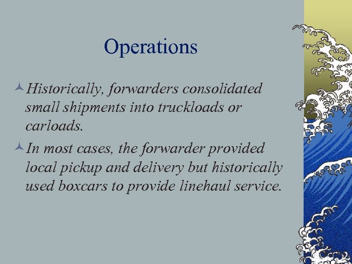 Operations ©Historically, forwarders consolidated small shipments into truckloads or carloads. ©In most cases, the