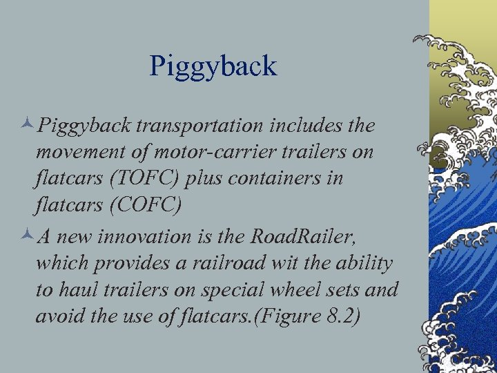 Piggyback ©Piggyback transportation includes the movement of motor-carrier trailers on flatcars (TOFC) plus containers