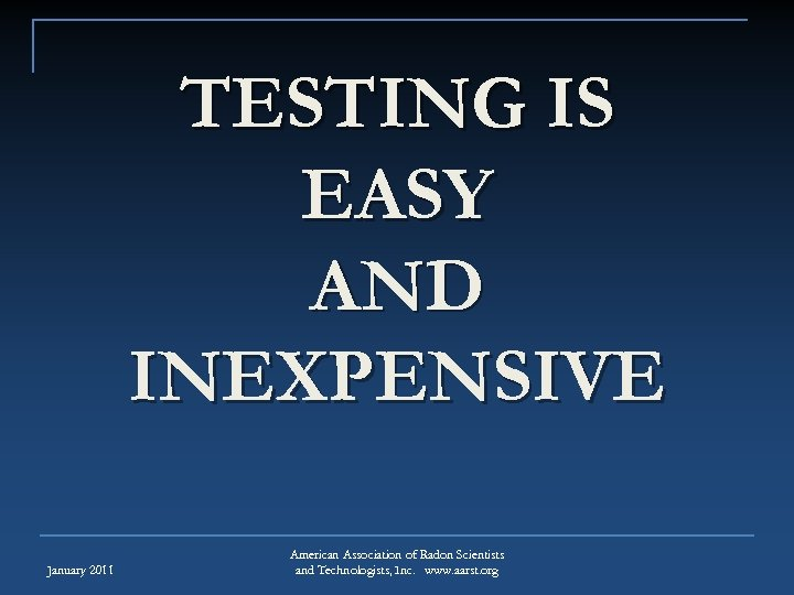 TESTING IS EASY AND INEXPENSIVE January 2011 American Association of Radon Scientists and Technologists,