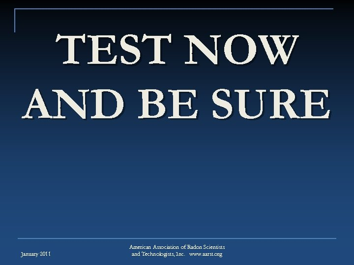 TEST NOW AND BE SURE January 2011 American Association of Radon Scientists and Technologists,