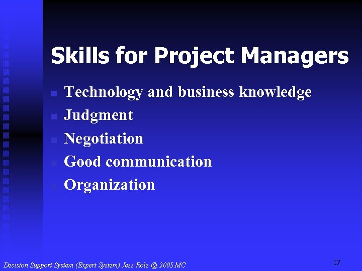 Skills for Project Managers n n n Technology and business knowledge Judgment Negotiation Good