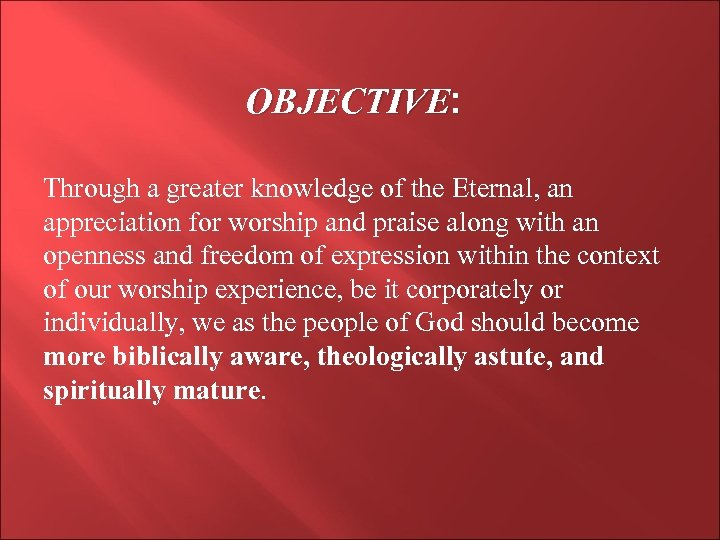 OBJECTIVE: Through a greater knowledge of the Eternal, an appreciation for worship and praise