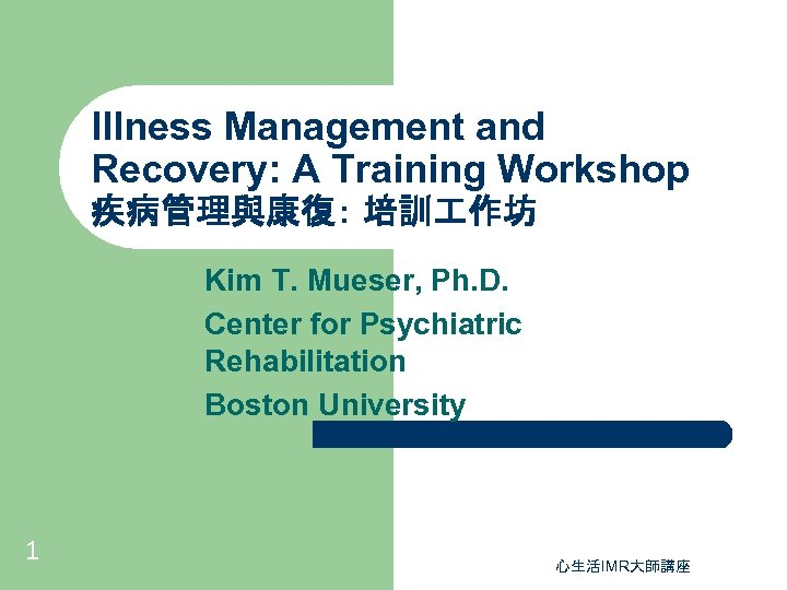 Illness Management and Recovery: A Training Workshop 疾病管理與康復: 培訓 作坊 Kim T. Mueser, Ph.