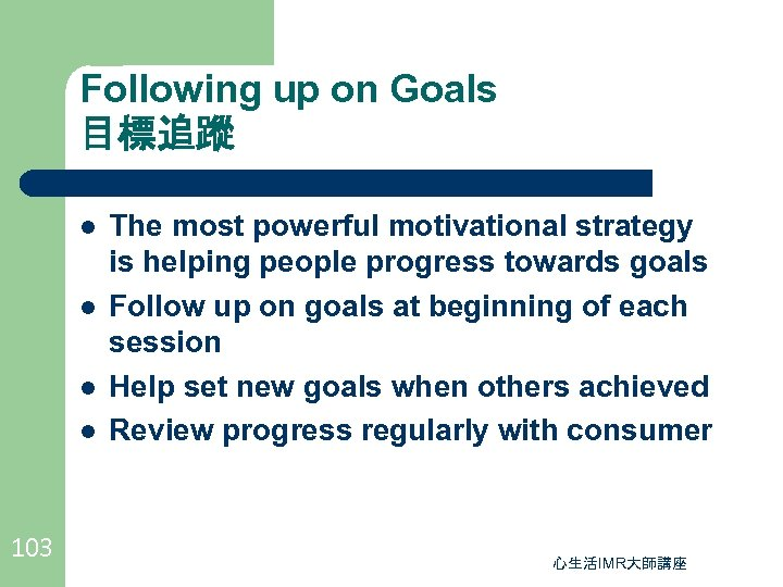 Following up on Goals 目標追蹤 l l 103 The most powerful motivational strategy is