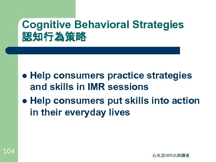 Cognitive Behavioral Strategies 認知行為策略 Help consumers practice strategies and skills in IMR sessions l