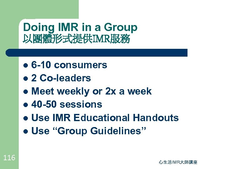 Doing IMR in a Group 以團體形式提供IMR服務 6 -10 consumers l 2 Co-leaders l Meet