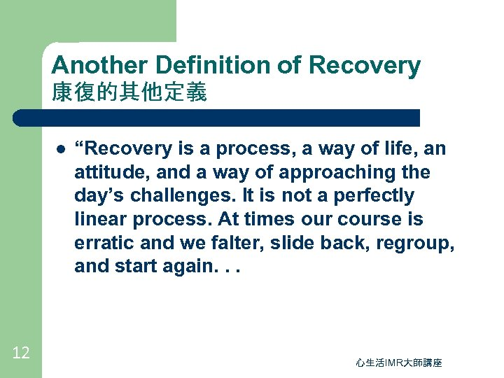 "Another Definition of Recovery 康復的其他定義 l 12 ""Recovery is a process, a way of"