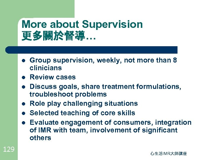 More about Supervision 更多關於督導… l l l 129 Group supervision, weekly, not more than