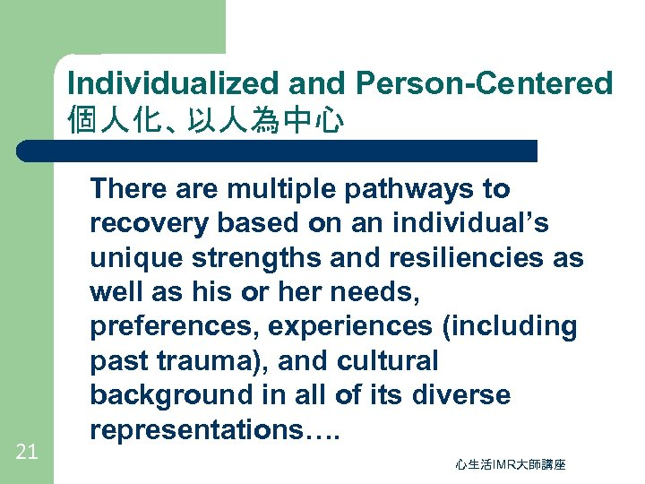 Individualized and Person-Centered 個人化、以人為中心 21 There are multiple pathways to recovery based on an
