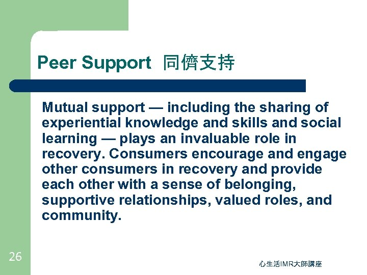 Peer Support 同儕支持 Mutual support — including the sharing of experiential knowledge and skills