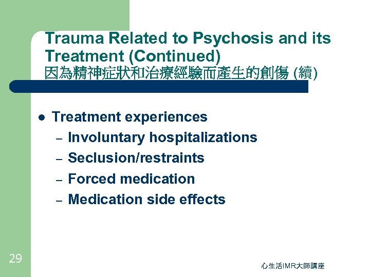 Trauma Related to Psychosis and its Treatment (Continued) 因為精神症狀和治療經驗而產生的創傷 (續) l 29 Treatment experiences