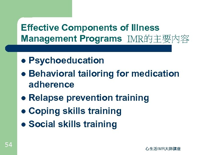Effective Components of Illness Management Programs IMR的主要內容 Psychoeducation l Behavioral tailoring for medication adherence