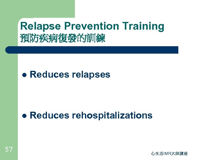 Relapse Prevention Training 預防疾病復發的訓練 l l 57 Reduces relapses Reduces rehospitalizations 心生活IMR大師講座