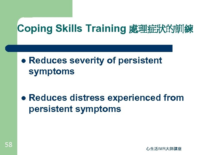 Coping Skills Training 處理症狀的訓練 l l 58 Reduces severity of persistent symptoms Reduces distress