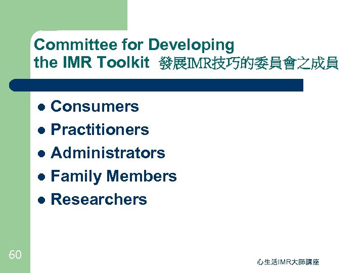 Committee for Developing the IMR Toolkit 發展IMR技巧的委員會之成員 Consumers l Practitioners l Administrators l Family