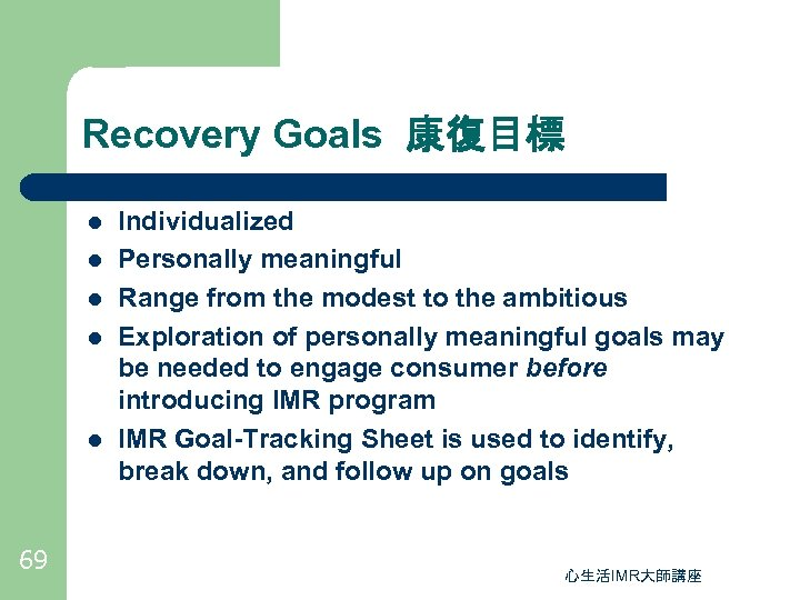 Recovery Goals 康復目標 l l l 69 Individualized Personally meaningful Range from the modest