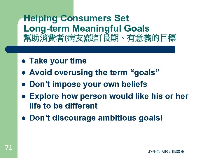 Helping Consumers Set Long-term Meaningful Goals 幫助消費者(病友)設訂長期、有意義的目標 l l l 71 Take your time