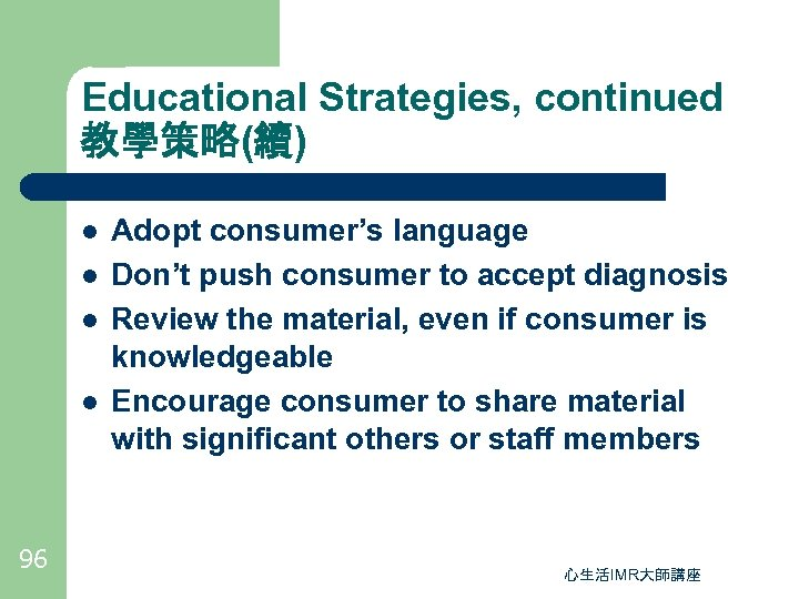 Educational Strategies, continued 教學策略(續) l l 96 Adopt consumer's language Don't push consumer to