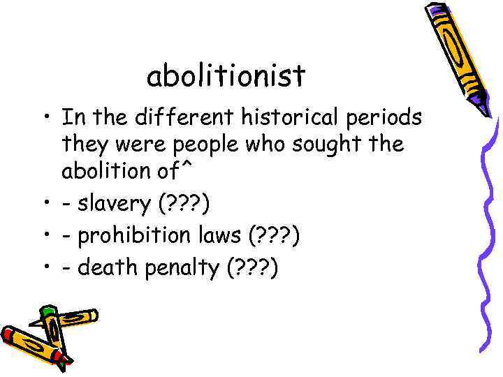 abolitionist • In the different historical periods they were people who sought the abolition