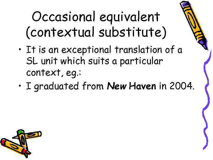 Occasional equivalent (contextual substitute) • It is an exceptional translation of a SL unit