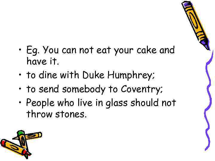 • Eg. You can not eat your cake and have it. • to