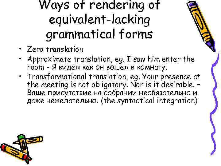 Ways of rendering of equivalent-lacking grammatical forms • Zero translation • Approximate translation, eg.