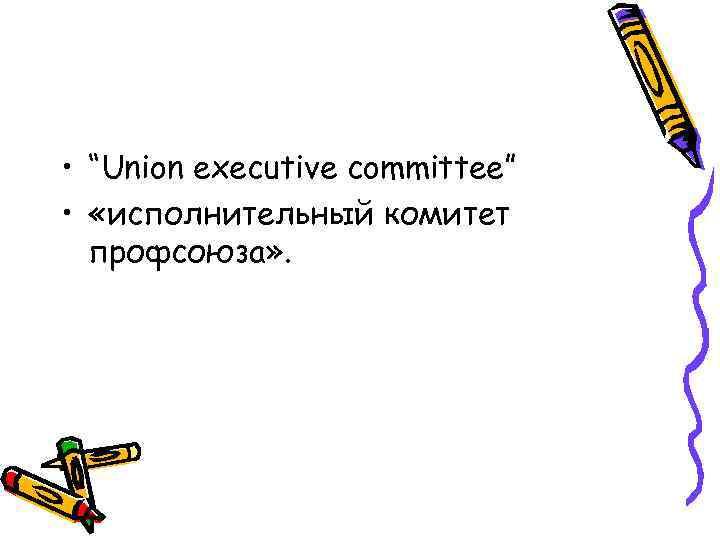 """• """"Union executive committee"""" • «исполнительный комитет профсоюза» ."""