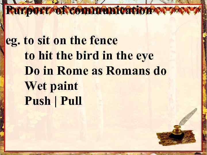Purport of communication eg. to sit on the fence to hit the bird in