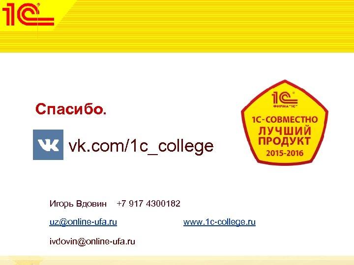 Спасибо. vk. com/1 c_college Игорь Вдовин +7 917 4300182 uz@online-ufa. ru www. 1 c-college.