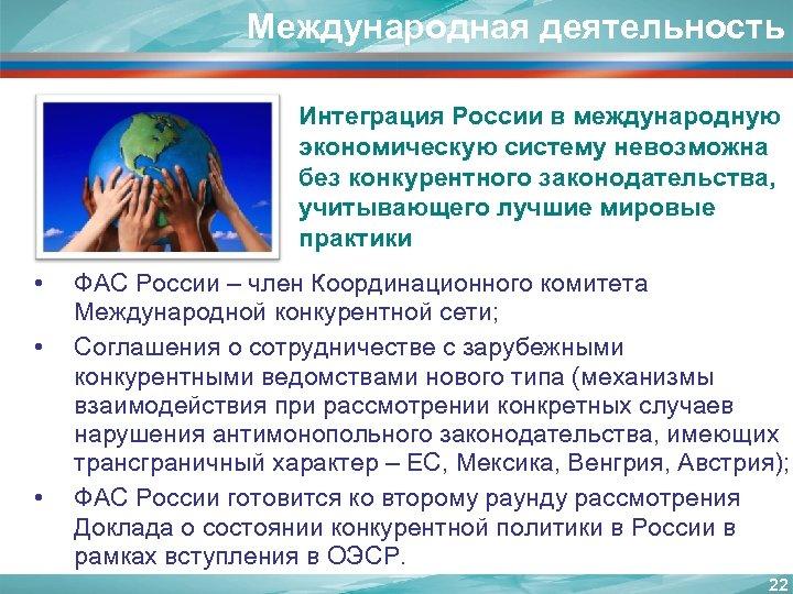 Международная деятельность Интеграция России в международную экономическую систему невозможна без конкурентного законодательства, учитывающего лучшие