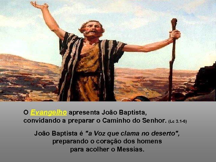 O Evangelho apresenta João Baptista, convidando a preparar o Caminho do Senhor. (Lc 3.