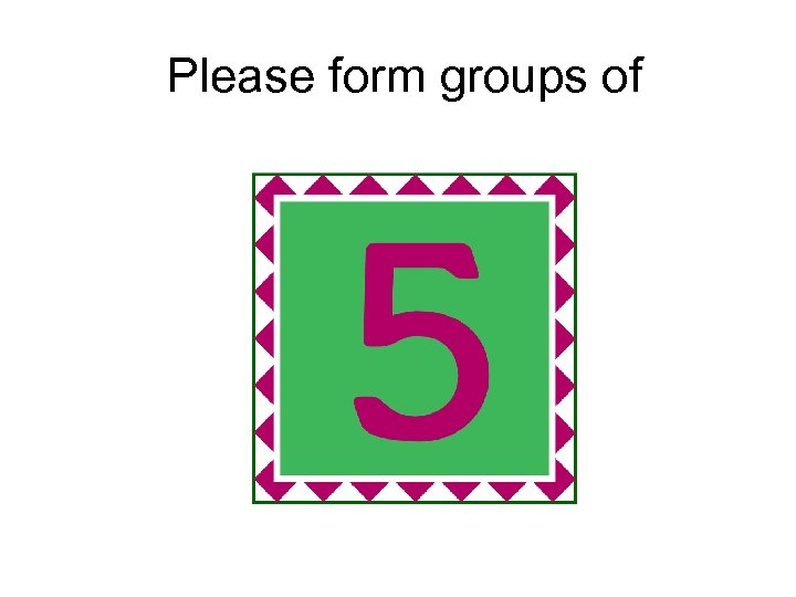 Please form groups of