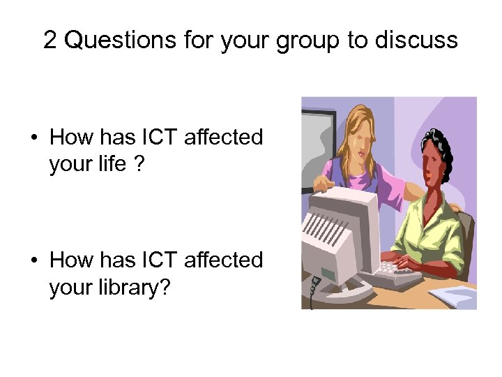 2 Questions for your group to discuss • How has ICT affected your life