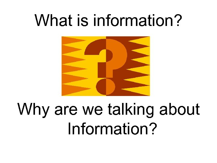 What is information? Why are we talking about Information?