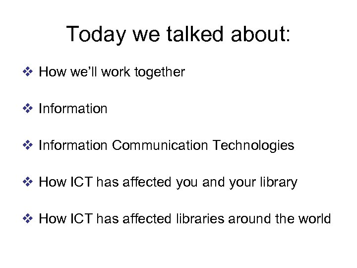 Today we talked about: v How we'll work together v Information Communication Technologies v