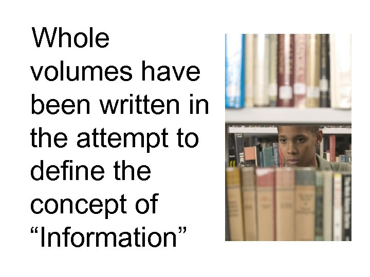"Whole volumes have been written in the attempt to define the concept of ""Information"""