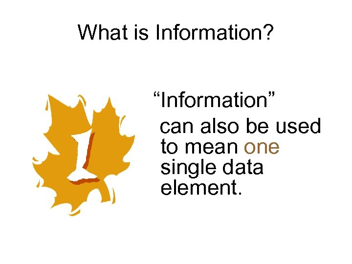 "What is Information? ""Information"" can also be used to mean one single data element."