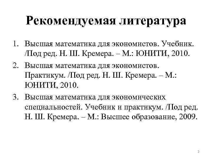 Рекомендуемая литература 1. Высшая математика для экономистов. Учебник. /Под ред. Н. Ш. Кремера. –