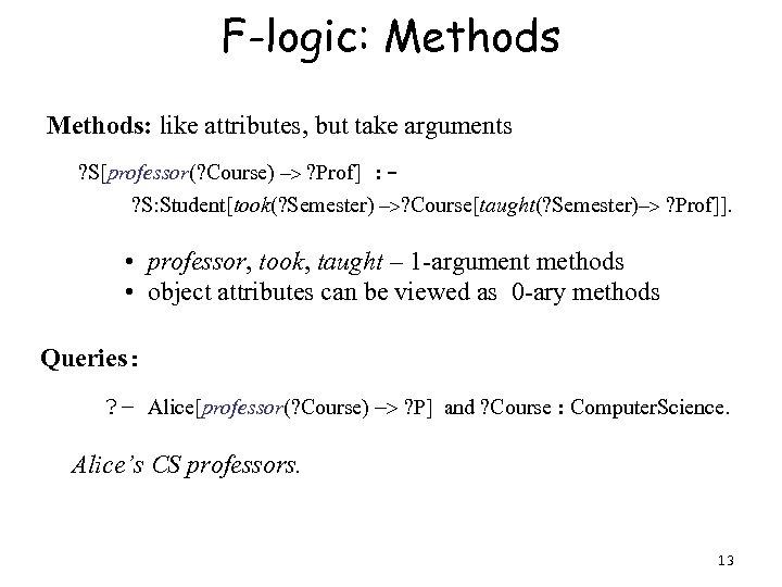 F-logic: Methods: like attributes, but take arguments ? S[professor(? Course) -> ? Prof] :