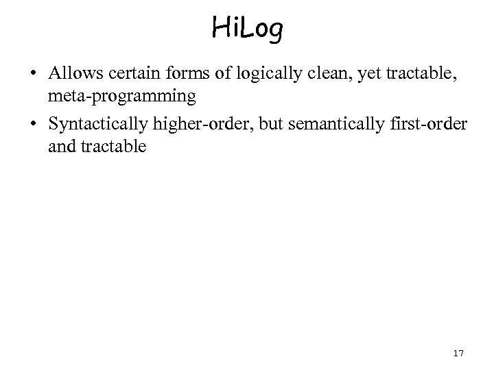 Hi. Log • Allows certain forms of logically clean, yet tractable, meta-programming • Syntactically