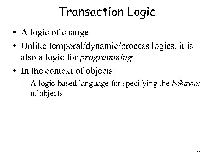 Transaction Logic • A logic of change • Unlike temporal/dynamic/process logics, it is also