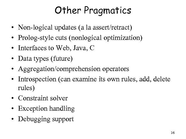Other Pragmatics • • • Non-logical updates (a la assert/retract) Prolog-style cuts (nonlogical optimization)