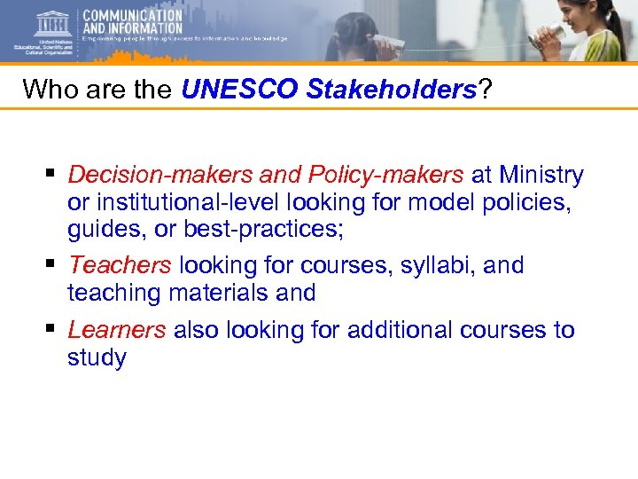 Who are the UNESCO Stakeholders? § Decision-makers and Policy-makers at Ministry or institutional-level looking